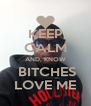 KEEP CALM AND, KNOW  BITCHES LOVE ME - Personalised Poster A4 size