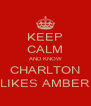 KEEP CALM AND KNOW CHARLTON LIKES AMBER - Personalised Poster A4 size