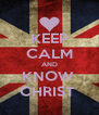 KEEP CALM AND KNOW  CHRIST  - Personalised Poster A4 size