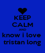 KEEP CALM AND know i love  tristan long - Personalised Poster A4 size