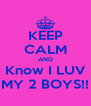 KEEP CALM AND Know I LUV MY 2 BOYS!! - Personalised Poster A4 size