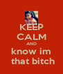 KEEP CALM AND know im  that bitch - Personalised Poster A4 size