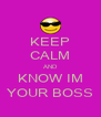 KEEP CALM AND KNOW IM YOUR BOSS - Personalised Poster A4 size