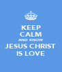 KEEP CALM AND KNOW JESUS CHRIST IS LOVE - Personalised Poster A4 size