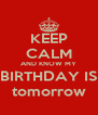 KEEP CALM AND KNOW MY BIRTHDAY IS tomorrow - Personalised Poster A4 size