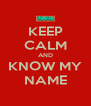 KEEP CALM AND KNOW MY NAME - Personalised Poster A4 size