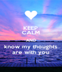 KEEP CALM AND know my thoughts are with you - Personalised Poster A4 size