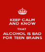 KEEP CALM AND KNOW THAT  ALCOHOL IS BAD FOR TEEN BRAINS - Personalised Poster A4 size