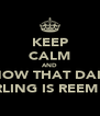 KEEP CALM AND KNOW THAT DAISY GIRLING IS REEM !!! - Personalised Poster A4 size