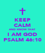 KEEP CALM AND KNOW THAT  I AM GOD PSALM 46:10 - Personalised Poster A4 size