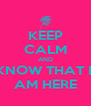 KEEP CALM AND KNOW THAT I  AM HERE - Personalised Poster A4 size