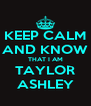 KEEP CALM AND KNOW THAT I AM TAYLOR ASHLEY - Personalised Poster A4 size
