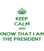 KEEP CALM AND KNOW THAT I AM THE PRESIDENT - Personalised Poster A4 size