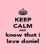 KEEP CALM AND know that i love daniel - Personalised Poster A4 size