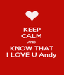 KEEP CALM AND KNOW THAT I LOVE U Andy - Personalised Poster A4 size