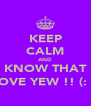 KEEP CALM AND KNOW THAT I LOVE YEW !! (: <3 - Personalised Poster A4 size