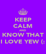 KEEP CALM AND KNOW THAT I LOVE YEW (: - Personalised Poster A4 size