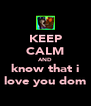 KEEP CALM AND know that i love you dom - Personalised Poster A4 size