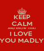 KEEP CALM AND KNOW THAT I LOVE  YOU MADLY - Personalised Poster A4 size
