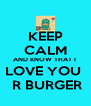 KEEP CALM AND KNOW THAT I  LOVE YOU   R BURGER - Personalised Poster A4 size