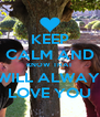 KEEP CALM AND KNOW THAT I WILL ALWAYS  LOVE YOU - Personalised Poster A4 size