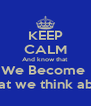 KEEP CALM And know that We Become  What we think about - Personalised Poster A4 size