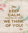 KEEP CALM AND KNOW THAT WE THINK OF YOU! - Personalised Poster A4 size