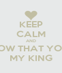 KEEP CALM AND KNOW THAT YOUR  MY KING - Personalised Poster A4 size