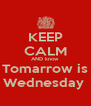 KEEP CALM AND know Tomarrow is Wednesday  - Personalised Poster A4 size