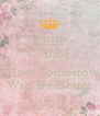 KEEP CALM AND Know Tomorrow Will Be Better - Personalised Poster A4 size