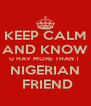 KEEP CALM AND KNOW U HAV MORE THAN 1  NIGERIAN  FRIEND - Personalised Poster A4 size