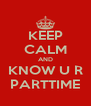 KEEP CALM AND KNOW U R PARTTIME - Personalised Poster A4 size