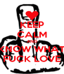 KEEP CALM AND KNOW WHAT FUCK LOVE - Personalised Poster A4 size