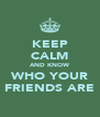 KEEP CALM AND KNOW WHO YOUR FRIENDS ARE - Personalised Poster A4 size