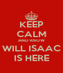 KEEP CALM AND KNOW WILL ISAAC IS HERE - Personalised Poster A4 size