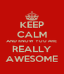 KEEP CALM AND KNOW YOU ARE REALLY AWESOME - Personalised Poster A4 size