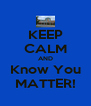 KEEP CALM AND Know You MATTER! - Personalised Poster A4 size