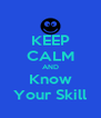 KEEP CALM AND Know Your Skill - Personalised Poster A4 size