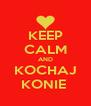 KEEP CALM AND KOCHAJ KONIE  - Personalised Poster A4 size