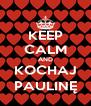 KEEP CALM AND KOCHAJ PAULINĘ - Personalised Poster A4 size