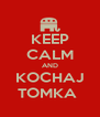 KEEP CALM AND KOCHAJ TOMKA  - Personalised Poster A4 size