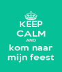 KEEP CALM AND kom naar mijn feest - Personalised Poster A4 size