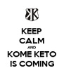 KEEP CALM AND KOME KETO IS COMING - Personalised Poster A4 size