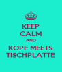 KEEP CALM AND KOPF MEETS TISCHPLATTE - Personalised Poster A4 size