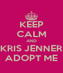 KEEP CALM AND KRIS JENNER ADOPT ME - Personalised Poster A4 size