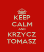 KEEP CALM AND KRZYCZ TOMASZ - Personalised Poster A4 size