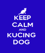 KEEP CALM AND KUCING  DOG  - Personalised Poster A4 size