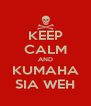 KEEP CALM AND KUMAHA SIA WEH - Personalised Poster A4 size