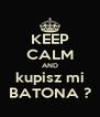 KEEP CALM AND kupisz mi BATONA ? - Personalised Poster A4 size
