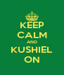 KEEP CALM AND KUSHIEL ON - Personalised Poster A4 size